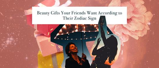 Beauty Gifts Your Friends Want According to Their Zodiac Sign